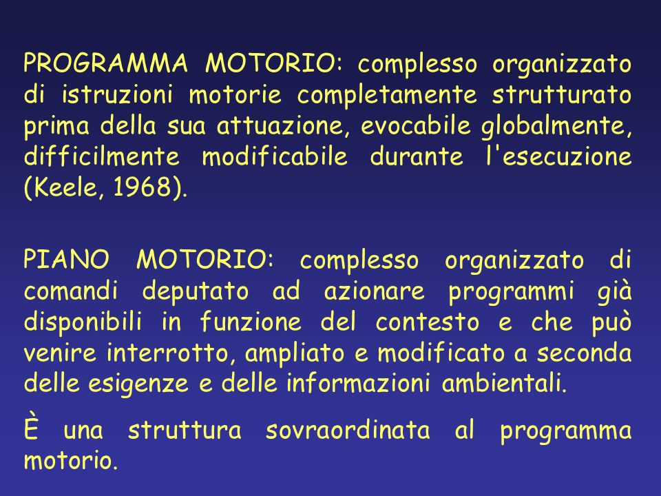 PROGRAMMA MOTORIO: complesso organizzato di istruzioni motorie completamente strutturato prima della sua attuazione, evocabile globalmente, difficilmente modificabile durante l esecuzione (Keele, 1968).