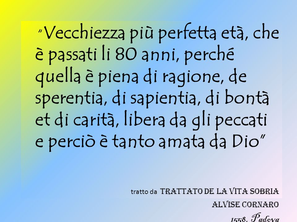 Vecchiezza più perfetta età, che è passati li 80 anni, perché quella è piena di ragione, de sperentia, di sapientia, di bontà et di carità, libera da gli peccati e perciò è tanto amata da Dio