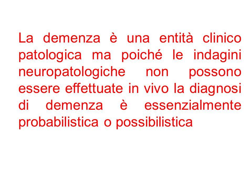 La demenza è una entità clinico patologica ma poiché le indagini neuropatologiche non possono essere effettuate in vivo la diagnosi di demenza è essenzialmente probabilistica o possibilistica