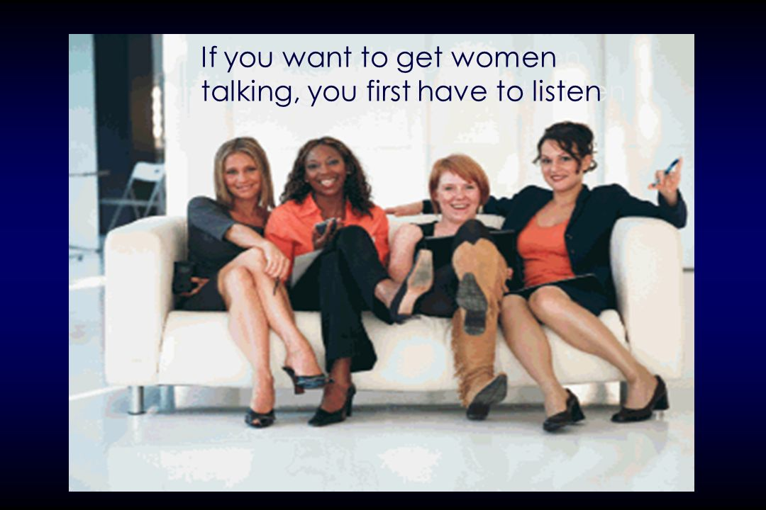 If you want to get women talking, you first have to listen
