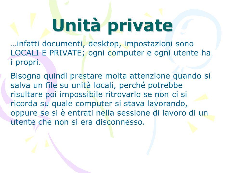 Unità private …infatti documenti, desktop, impostazioni sono LOCALI E PRIVATE; ogni computer e ogni utente ha i propri.