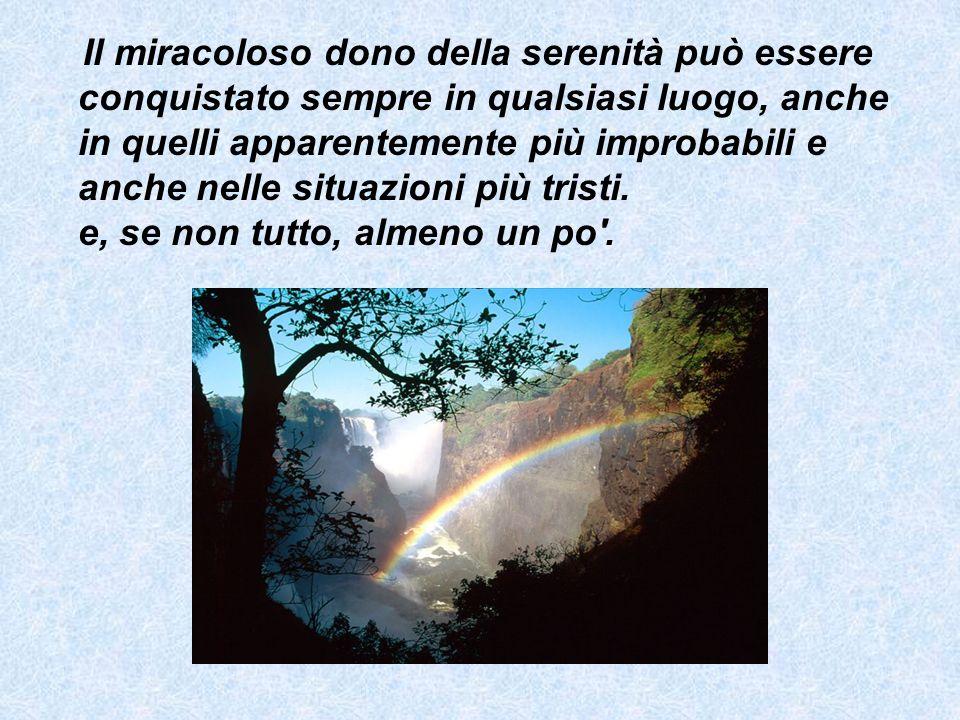 Il miracoloso dono della serenità può essere conquistato sempre in qualsiasi luogo, anche in quelli apparentemente più improbabili e anche nelle situazioni più tristi.