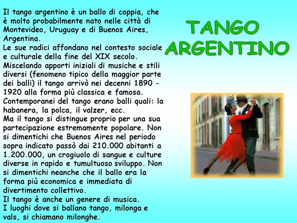 Il tango argentino è un ballo di coppia, che è molto probabilmente nato nelle città di Montevideo, Uruguay e di Buenos Aires, Argentina. Le sue radici affondano nel contesto sociale e culturale della fine del XIX secolo. Miscelando apporti iniziali di musiche e stili diversi (fenomeno tipico della maggior parte dei balli) il tango arrivò nei decenni 1890 - 1920 alla forma più classica e famosa. Contemporanei del tango erano balli quali: la habanera, la polca, il valzer, ecc. Ma il tango si distingue proprio per una sua partecipazione estremamente popolare. Non si dimentichi che Buenos Aires nel periodo sopra indicato passò dai 210.000 abitanti a 1.200.000, un crogiuolo di sangue e culture diverse in rapido e tumultuoso sviluppo. Non si dimentichi neanche che il ballo era la forma più economica e immediata di divertimento collettivo. Il tango è anche un genere di musica. I luoghi dove si ballano tango, milonga e vals, si chiamano milonghe.