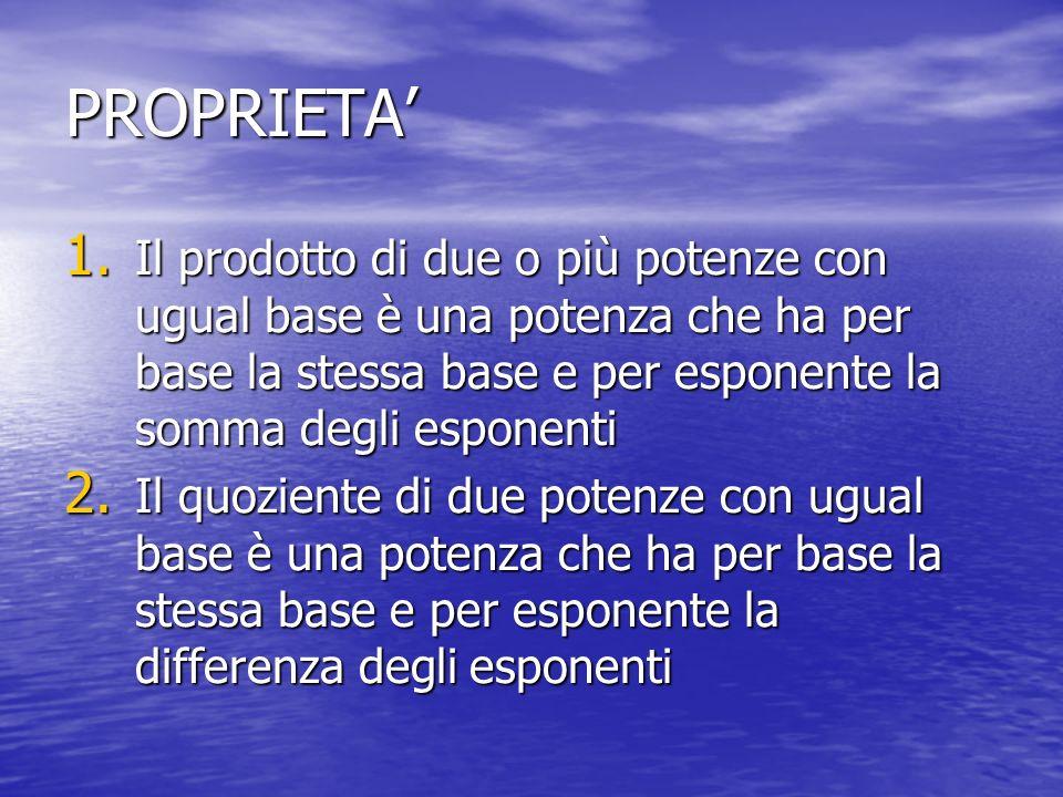 PROPRIETA' Il prodotto di due o più potenze con ugual base è una potenza che ha per base la stessa base e per esponente la somma degli esponenti.