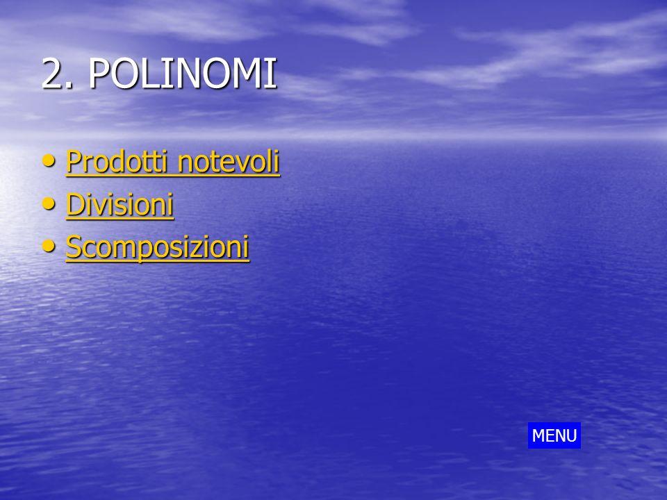 2. POLINOMI Prodotti notevoli Divisioni Scomposizioni MENU