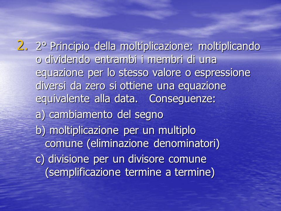2° Principio della moltiplicazione: moltiplicando o dividendo entrambi i membri di una equazione per lo stesso valore o espressione diversi da zero si ottiene una equazione equivalente alla data. Conseguenze: