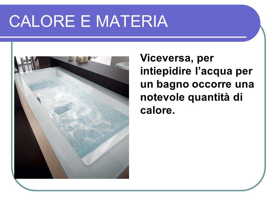 CALORE E MATERIA Viceversa, per intiepidire l'acqua per un bagno occorre una notevole quantità di calore.