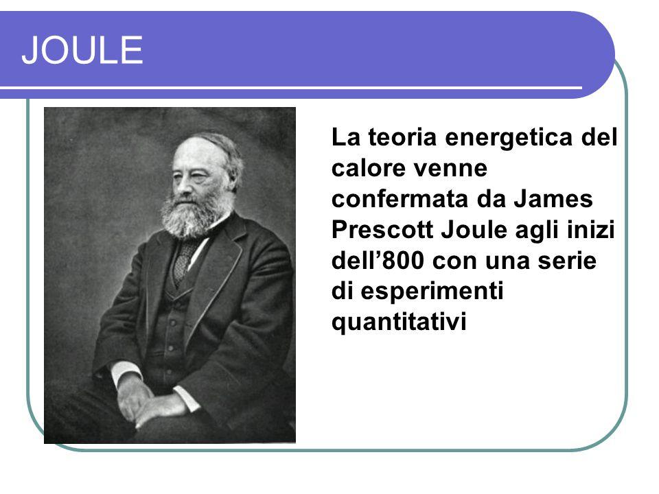 JOULE La teoria energetica del calore venne confermata da James Prescott Joule agli inizi dell'800 con una serie di esperimenti quantitativi.