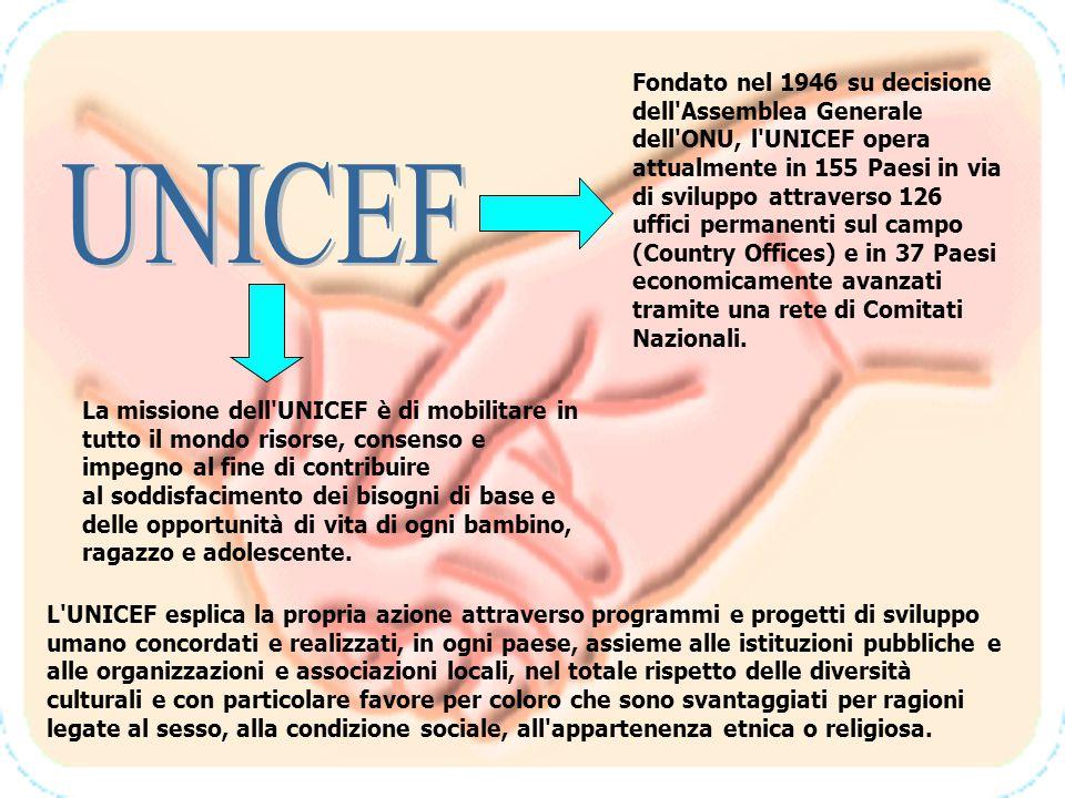 Fondato nel 1946 su decisione dell Assemblea Generale dell ONU, l UNICEF opera attualmente in 155 Paesi in via di sviluppo attraverso 126 uffici permanenti sul campo (Country Offices) e in 37 Paesi economicamente avanzati tramite una rete di Comitati Nazionali.