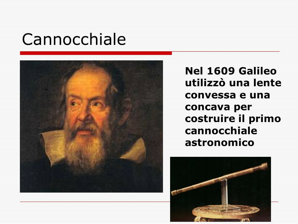 Cannocchiale Nel 1609 Galileo utilizzò una lente convessa e una concava per costruire il primo cannocchiale astronomico.
