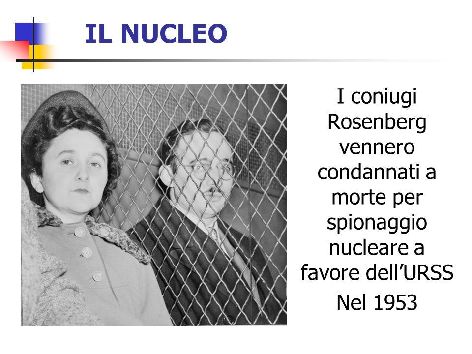 IL NUCLEO I coniugi Rosenberg vennero condannati a morte per spionaggio nucleare a favore dell'URSS.