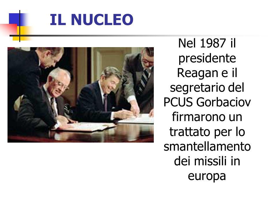 IL NUCLEO Nel 1987 il presidente Reagan e il segretario del PCUS Gorbaciov firmarono un trattato per lo smantellamento dei missili in europa.