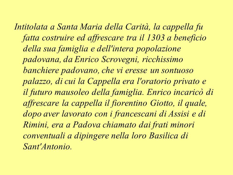 Intitolata a Santa Maria della Carità, la cappella fu fatta costruire ed affrescare tra il 1303 a beneficio della sua famiglia e dell intera popolazione padovana, da Enrico Scrovegni, ricchissimo banchiere padovano, che vi eresse un sontuoso palazzo, di cui la Cappella era l oratorio privato e il futuro mausoleo della famiglia.