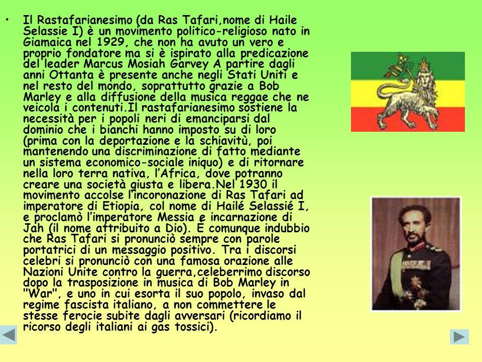 Il Rastafarianesimo (da Ras Tafari,nome di Haile Selassie I) è un movimento politico-religioso nato in Giamaica nel 1929, che non ha avuto un vero e proprio fondatore ma si è ispirato alla predicazione del leader Marcus Mosiah Garvey A partire dagli anni Ottanta è presente anche negli Stati Uniti e nel resto del mondo, soprattutto grazie a Bob Marley e alla diffusione della musica reggae che ne veicola i contenuti.Il rastafarianesimo sostiene la necessità per i popoli neri di emanciparsi dal dominio che i bianchi hanno imposto su di loro (prima con la deportazione e la schiavitù, poi mantenendo una discriminazione di fatto mediante un sistema economico-sociale iniquo) e di ritornare nella loro terra nativa, l'Africa, dove potranno creare una società giusta e libera.Nel 1930 il movimento accolse l'incoronazione di Ras Tafari ad imperatore di Etiopia, col nome di Hailé Selassié I, e proclamò l'imperatore Messia e incarnazione di Jah (il nome attribuito a Dio).