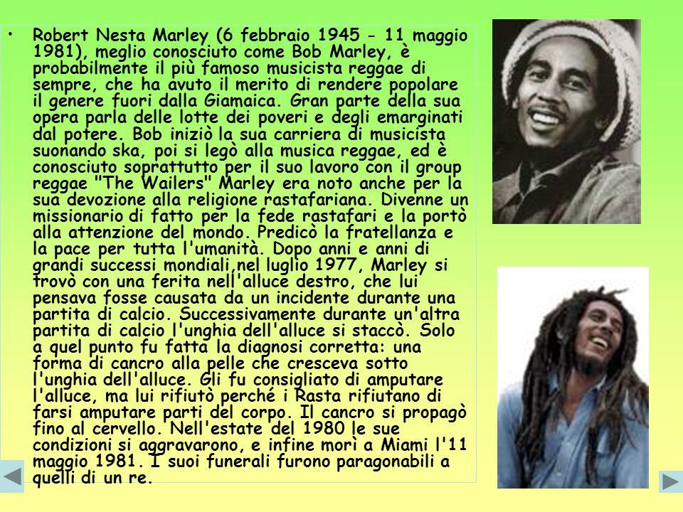 Robert Nesta Marley (6 febbraio 1945 - 11 maggio 1981), meglio conosciuto come Bob Marley, è probabilmente il più famoso musicista reggae di sempre, che ha avuto il merito di rendere popolare il genere fuori dalla Giamaica.