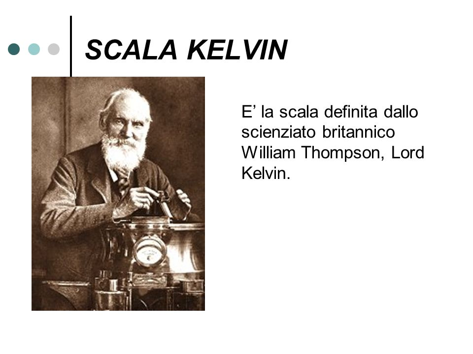 SCALA KELVIN E' la scala definita dallo scienziato britannico William Thompson, Lord Kelvin.