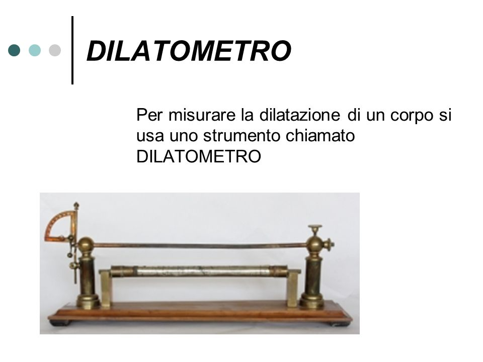 DILATOMETRO Per misurare la dilatazione di un corpo si usa uno strumento chiamato DILATOMETRO