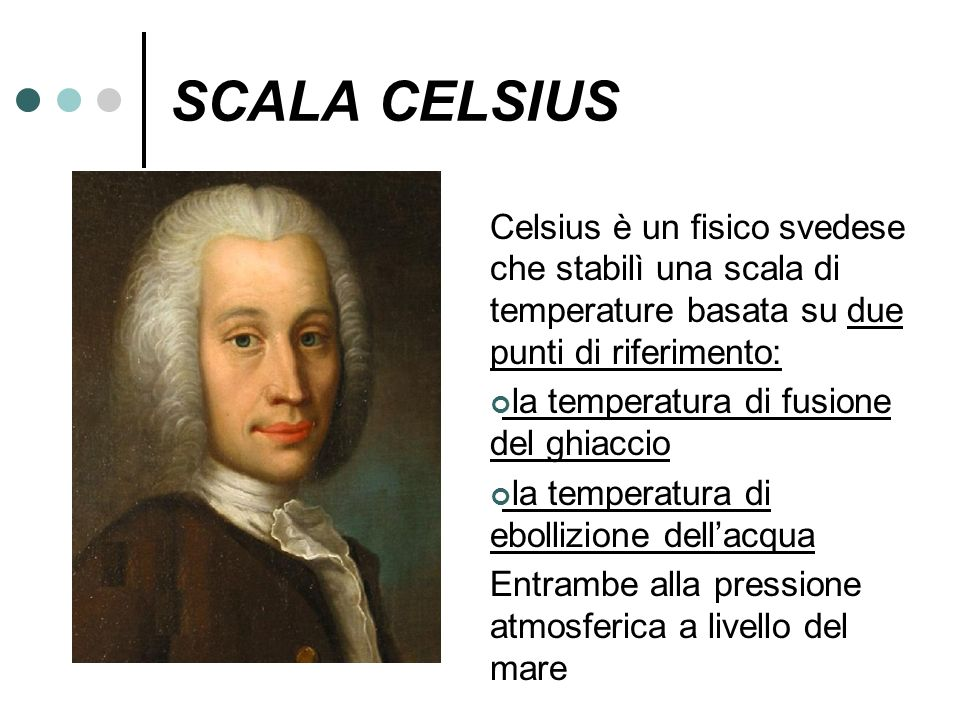 SCALA CELSIUS Celsius è un fisico svedese che stabilì una scala di temperature basata su due punti di riferimento: