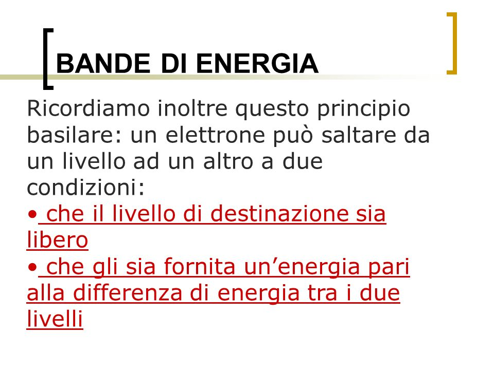 BANDE DI ENERGIA Ricordiamo inoltre questo principio basilare: un elettrone può saltare da un livello ad un altro a due condizioni: