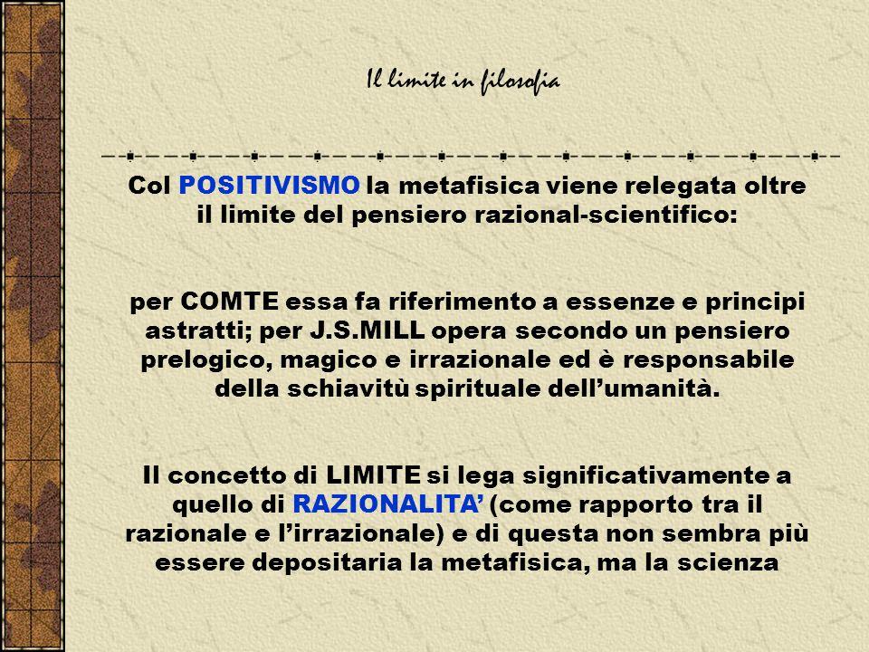 Il limite in filosofia Col POSITIVISMO la metafisica viene relegata oltre il limite del pensiero razional-scientifico: