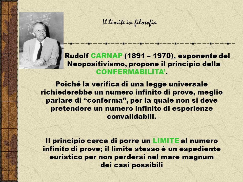 Il limite in filosofia Rudolf CARNAP (1891 – 1970), esponente del Neopositivismo, propone il principio della CONFERMABILITA'.