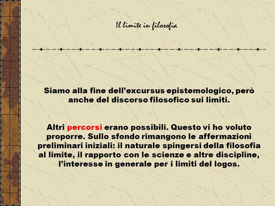 Il limite in filosofia Siamo alla fine dell'excursus epistemologico, però anche del discorso filosofico sui limiti.