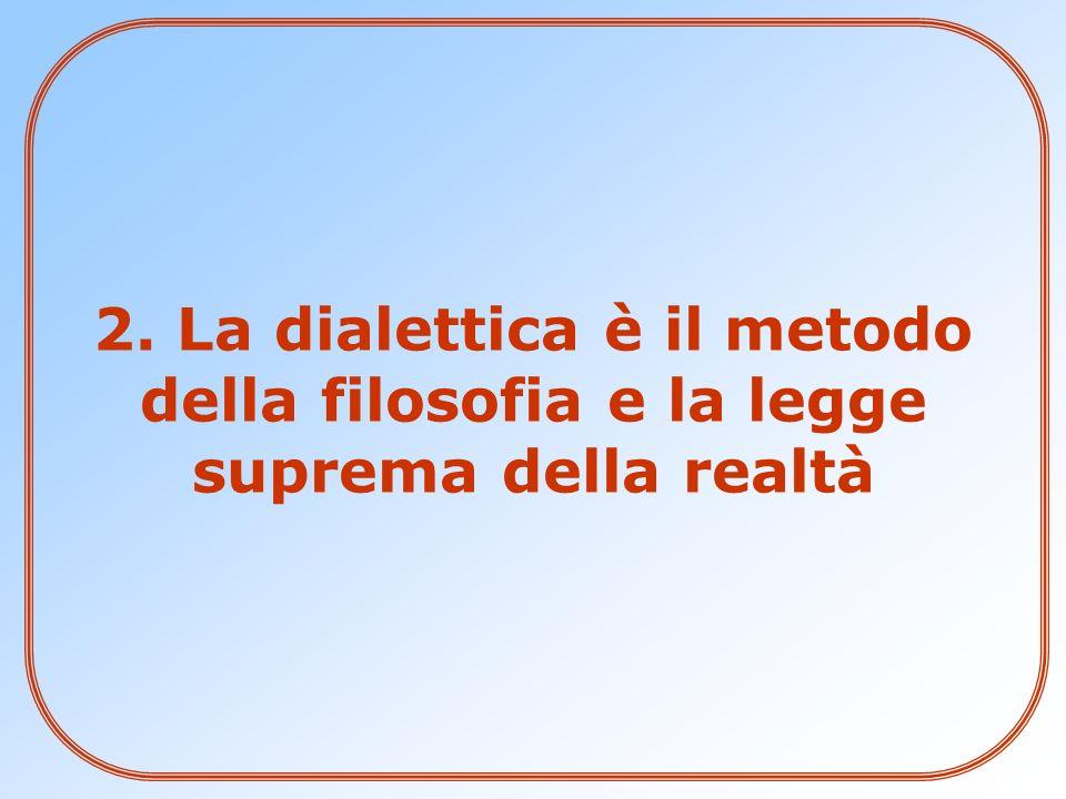 2. La dialettica è il metodo della filosofia e la legge suprema della realtà