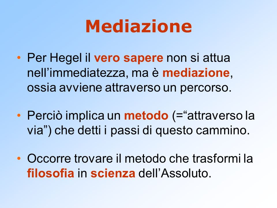 Mediazione Per Hegel il vero sapere non si attua nell'immediatezza, ma è mediazione, ossia avviene attraverso un percorso.