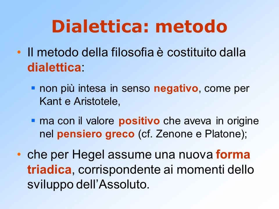 Dialettica: metodo Il metodo della filosofia è costituito dalla dialettica: non più intesa in senso negativo, come per Kant e Aristotele,