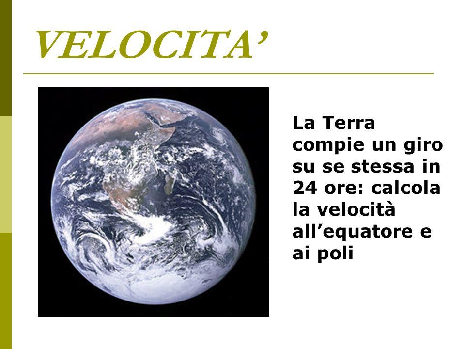 VELOCITA' La Terra compie un giro su se stessa in 24 ore: calcola la velocità all'equatore e ai poli.
