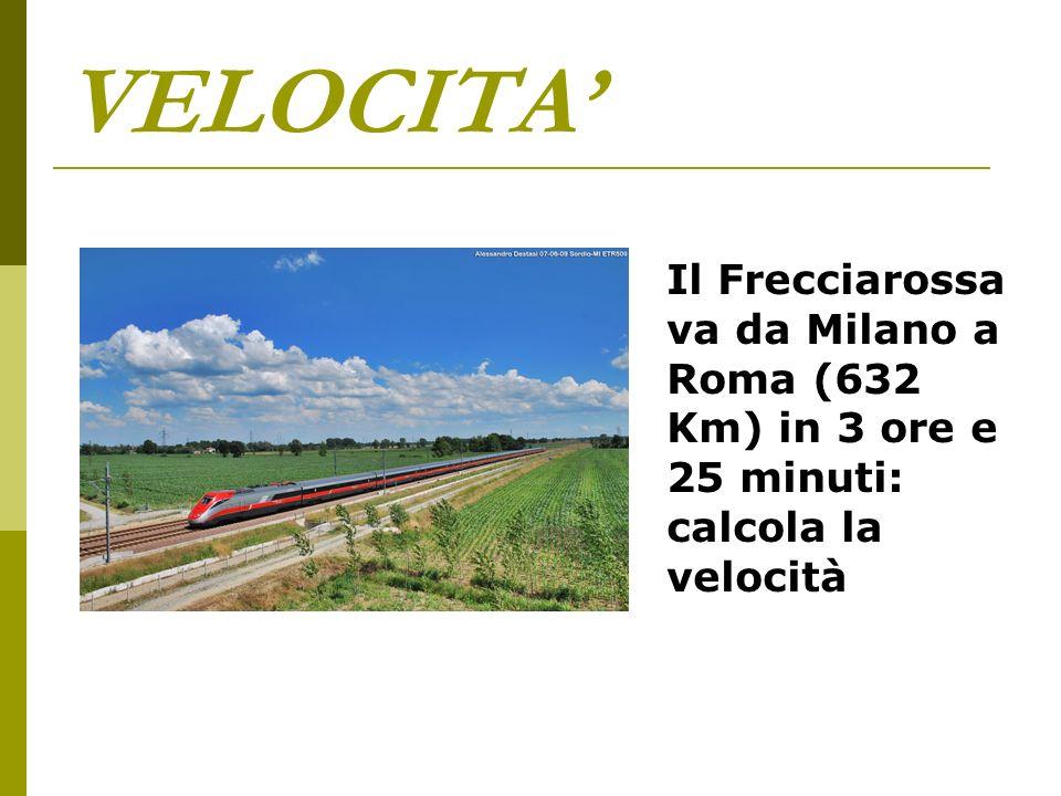 VELOCITA' Il Frecciarossa va da Milano a Roma (632 Km) in 3 ore e 25 minuti: calcola la velocità