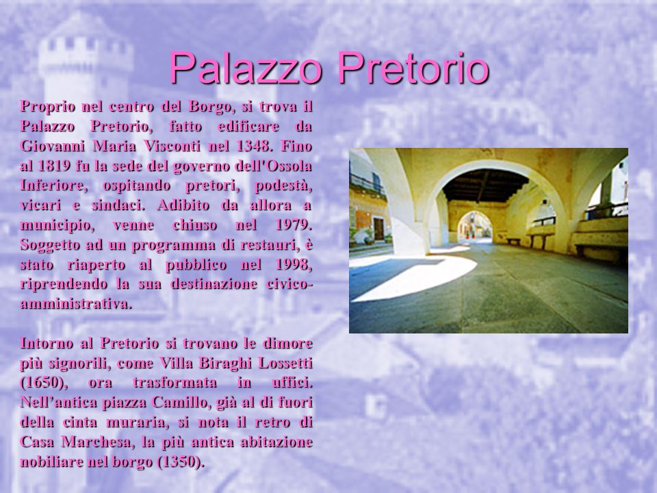 Proprio nel centro del Borgo, si trova il Palazzo Pretorio, fatto edificare da Giovanni Maria Visconti nel 1348. Fino al 1819 fu la sede del governo dell Ossola Inferiore, ospitando pretori, podestà, vicari e sindaci. Adibito da allora a municipio, venne chiuso nel 1979. Soggetto ad un programma di restauri, è stato riaperto al pubblico nel 1998, riprendendo la sua destinazione civico-amministrativa.