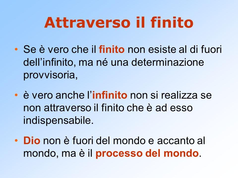 Attraverso il finitoSe è vero che il finito non esiste al di fuori dell'infinito, ma né una determinazione provvisoria,