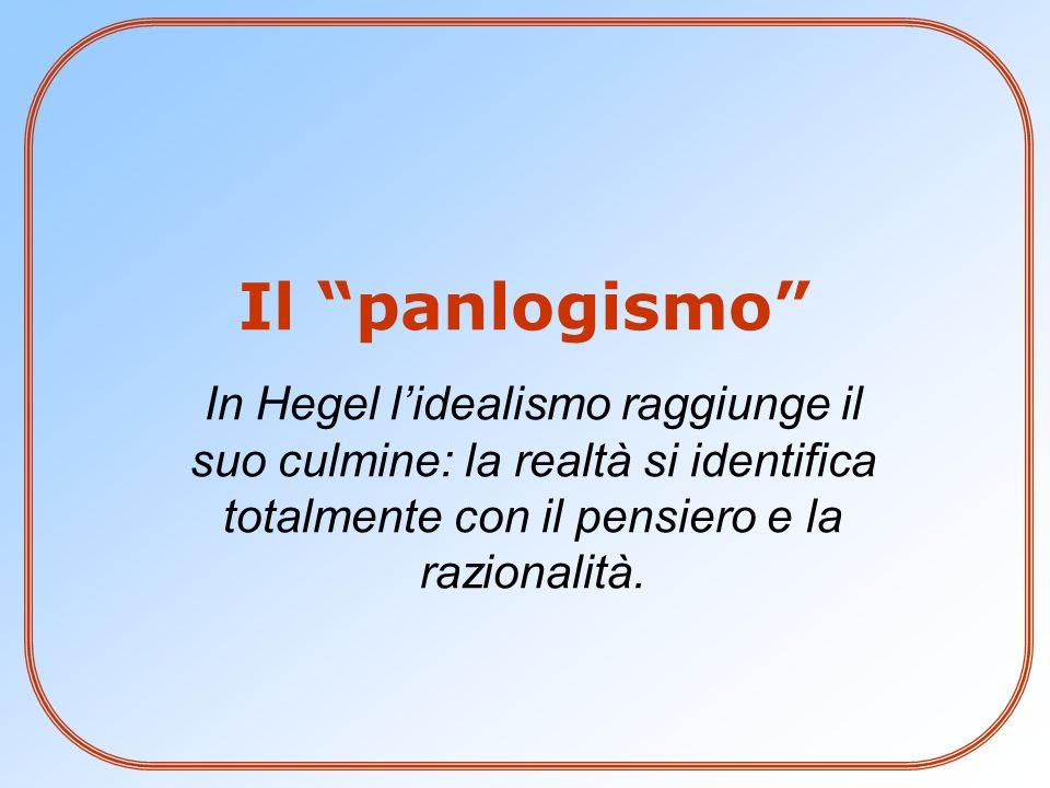 Il panlogismo In Hegel l'idealismo raggiunge il suo culmine: la realtà si identifica totalmente con il pensiero e la razionalità.