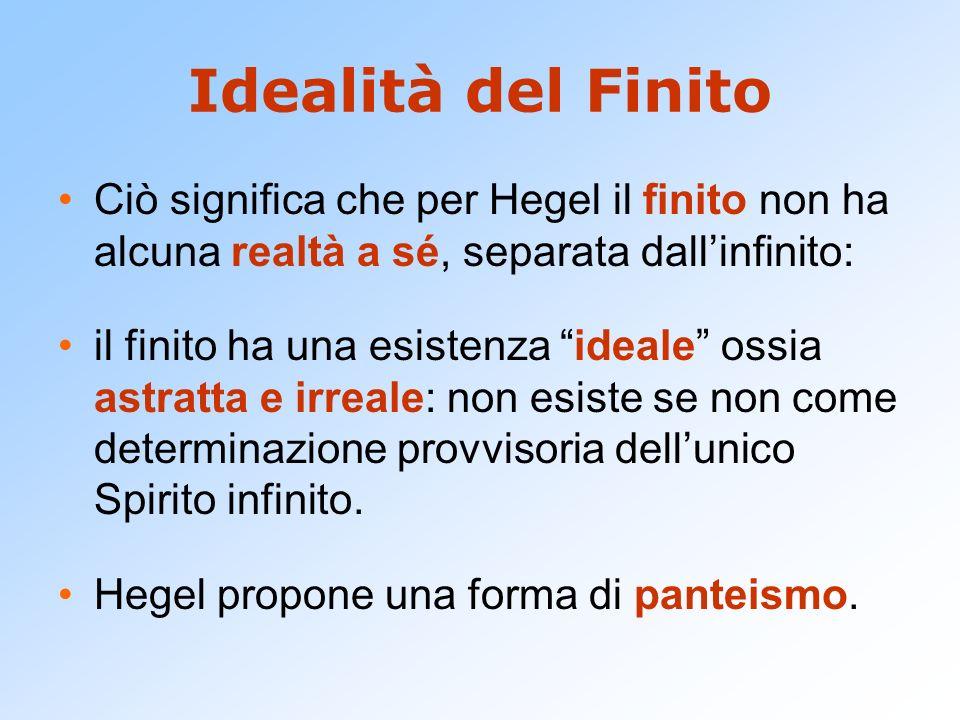 Idealità del Finito Ciò significa che per Hegel il finito non ha alcuna realtà a sé, separata dall'infinito:
