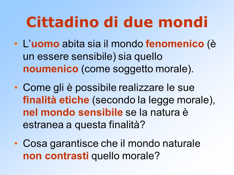 Cittadino di due mondi L'uomo abita sia il mondo fenomenico (è un essere sensibile) sia quello noumenico (come soggetto morale).