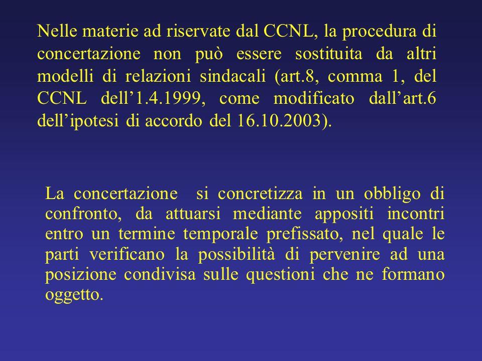 Nelle materie ad riservate dal CCNL, la procedura di concertazione non può essere sostituita da altri modelli di relazioni sindacali (art.8, comma 1, del CCNL dell'1.4.1999, come modificato dall'art.6 dell'ipotesi di accordo del 16.10.2003).