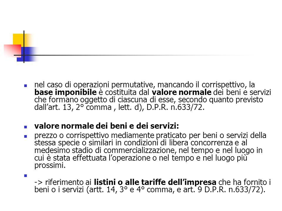nel caso di operazioni permutative, mancando il corrispettivo, la base imponibile è costituita dal valore normale dei beni e servizi che formano oggetto di ciascuna di esse, secondo quanto previsto dall'art. 13, 2° comma , lett. d), D.P.R. n.633/72.