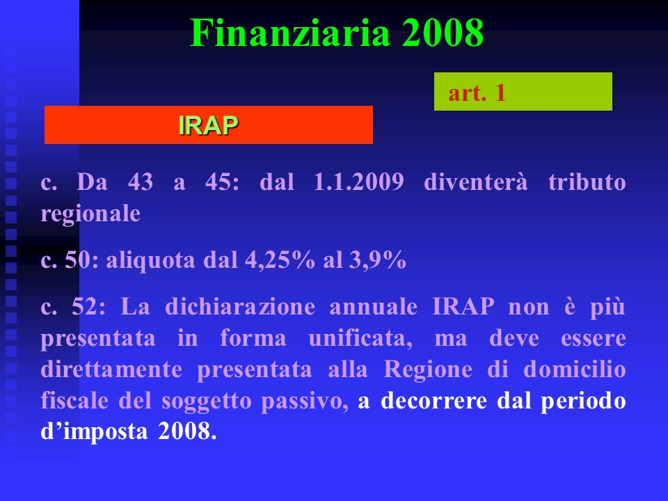 Finanziaria 2008 art. 1. IRAP. c. Da 43 a 45: dal 1.1.2009 diventerà tributo regionale. c. 50: aliquota dal 4,25% al 3,9%
