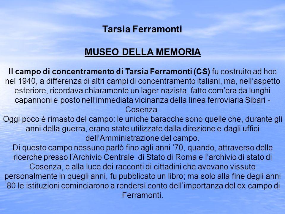 Tarsia Ferramonti MUSEO DELLA MEMORIA Il campo di concentramento di Tarsia Ferramonti (CS) fu costruito ad hoc nel 1940, a differenza di altri campi di concentramento italiani, ma, nell'aspetto esteriore, ricordava chiaramente un lager nazista, fatto com'era da lunghi capannoni e posto nell'immediata vicinanza della linea ferroviaria Sibari - Cosenza.