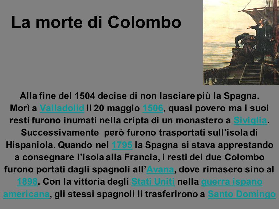 La morte di Colombo Alla fine del 1504 decise di non lasciare più la Spagna. Morì a Valladolid il 20 maggio 1506, quasi povero ma i suoi.