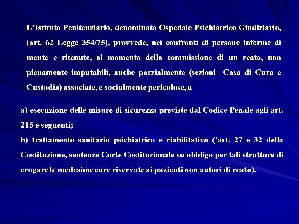 L'Istituto Penitenziario, denominato Ospedale Psichiatrico Giudiziario, (art. 62 Legge 354/75), provvede, nei confronti di persone inferme di mente e ritenute, al momento della commissione di un reato, non pienamente imputabili, anche parzialmente (sezioni Casa di Cura e Custodia) associate, e socialmente pericolose, a