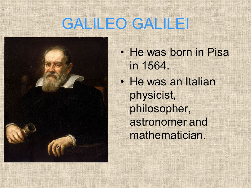 GALILEO GALILEI He was born in Pisa in 1564.