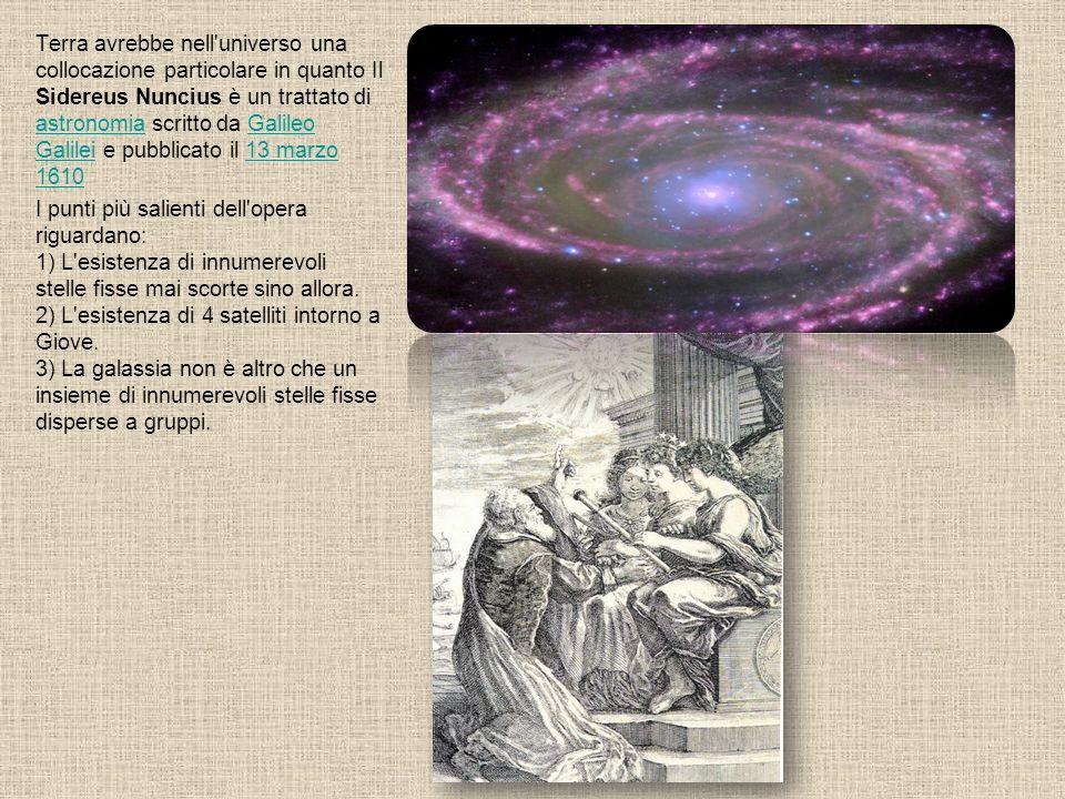 Terra avrebbe nell universo una collocazione particolare in quanto Il Sidereus Nuncius è un trattato di astronomia scritto da Galileo Galilei e pubblicato il 13 marzo 1610