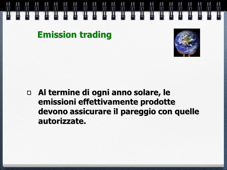 Emission trading Al termine di ogni anno solare, le emissioni effettivamente prodotte devono assicurare il pareggio con quelle autorizzate.
