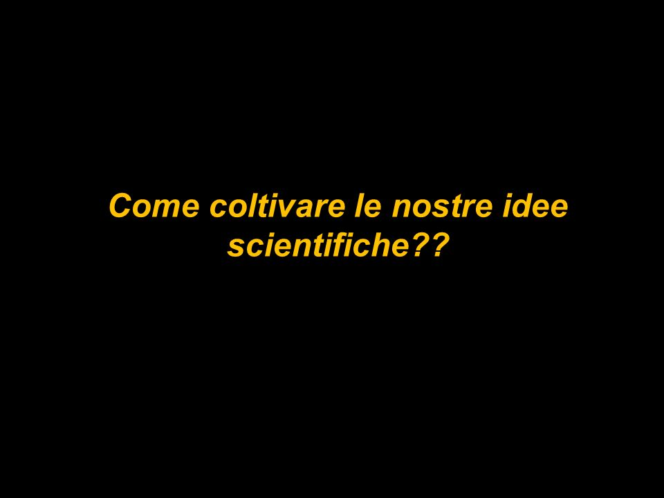 Come coltivare le nostre idee scientifiche