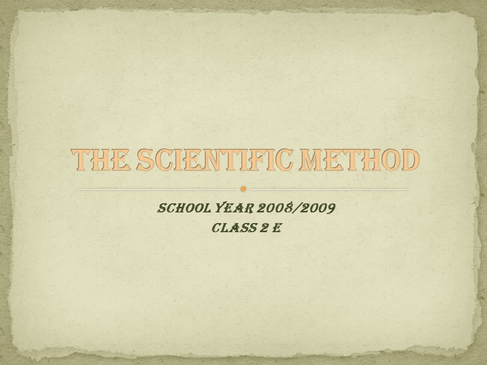 THE SCIENTIFIC METHOD SCHOOL YEAR 2008/2009 CLASS 2 E Sartori: