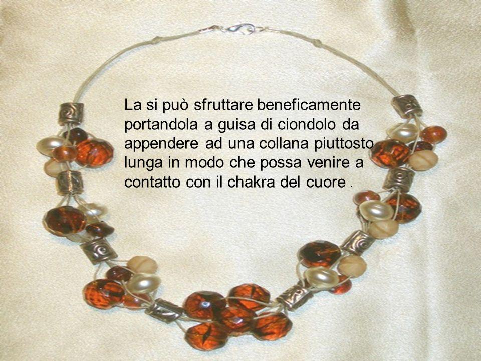 La si può sfruttare beneficamente portandola a guisa di ciondolo da appendere ad una collana piuttosto lunga in modo che possa venire a contatto con il chakra del cuore .