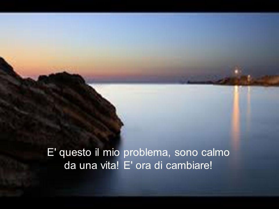 E questo il mio problema, sono calmo da una vita! E ora di cambiare!