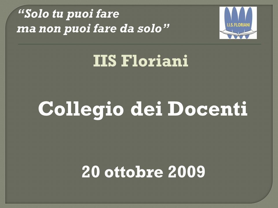 Collegio dei Docenti IIS Floriani 20 ottobre 2009 Solo tu puoi fare